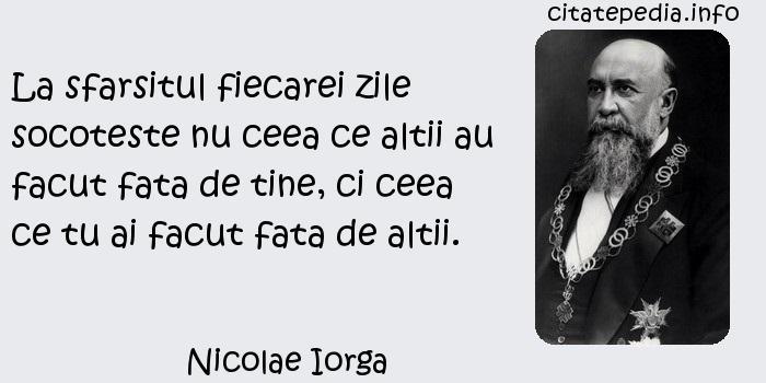 Nicolae Iorga - La sfarsitul fiecarei zile socoteste nu ceea ce altii au facut fata de tine, ci ceea ce tu ai facut fata de altii.