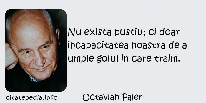 Octavian Paler - Nu exista pustiu; ci doar incapacitatea noastra de a umple golul in care traim.