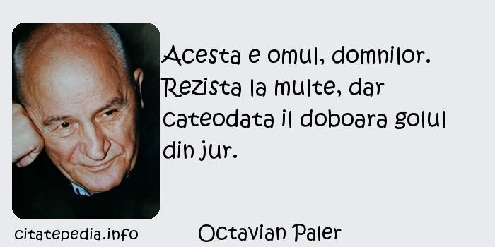 Octavian Paler - Acesta e omul, domnilor. Rezista la multe, dar cateodata il doboara golul din jur.