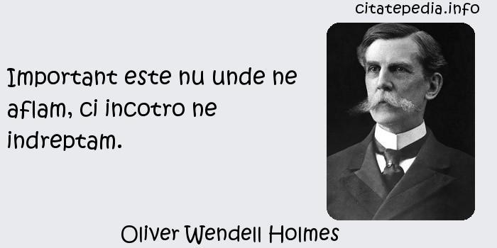 Oliver Wendell Holmes - Important este nu unde ne aflam, ci incotro ne indreptam.