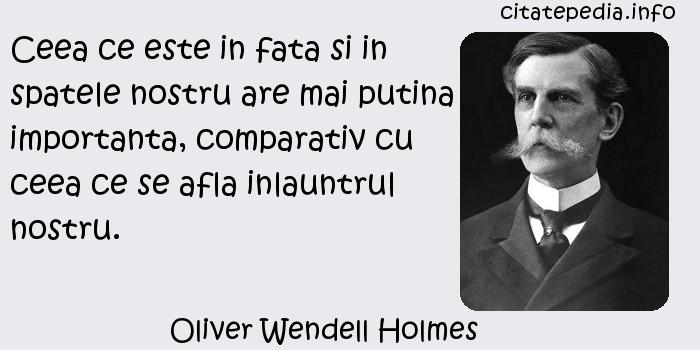 Oliver Wendell Holmes - Ceea ce este in fata si in spatele nostru are mai putina importanta, comparativ cu ceea ce se afla inlauntrul nostru.