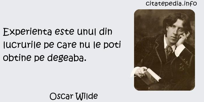 Oscar Wilde - Experienta este unul din lucrurile pe care nu le poti obtine pe degeaba.
