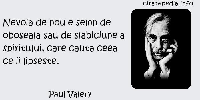 Paul Valery - Nevoia de nou e semn de oboseala sau de slabiciune a spiritului, care cauta ceea ce ii lipseste.