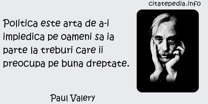 Paul Valery - Politica este arta de a-i impiedica pe oameni sa ia parte la treburi care ii preocupa pe buna dreptate.