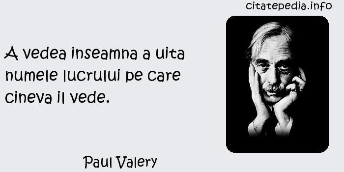 Paul Valery - A vedea inseamna a uita numele lucrului pe care cineva il vede.