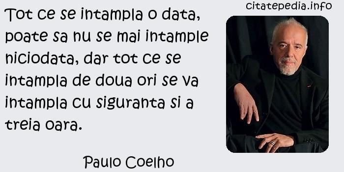 Paulo Coelho - Tot ce se intampla o data, poate sa nu se mai intample niciodata, dar tot ce se intampla de doua ori se va intampla cu siguranta si a treia oara.