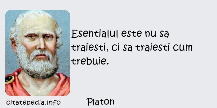 Platon - Esentialul este nu sa traiesti, ci sa traiesti cum trebuie.