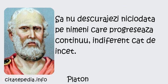 Platon - Sa nu descurajezi niciodata pe nimeni care progreseaza continuu, indiferent cat de incet.
