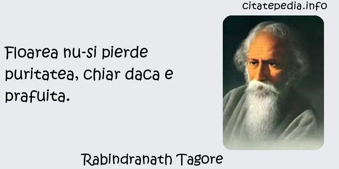 Rabindranath Tagore - Floarea nu-si pierde puritatea, chiar daca e prafuita.