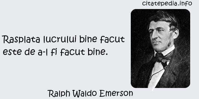 Ralph Waldo Emerson - Rasplata lucrului bine facut este de a-l fi facut bine.