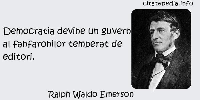 Ralph Waldo Emerson - Democratia devine un guvern al fanfaronilor temperat de editori.