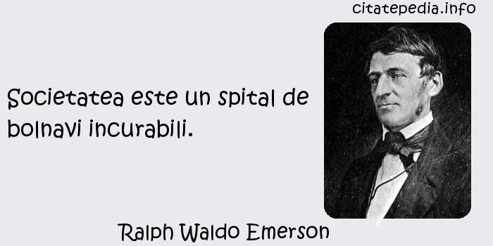Ralph Waldo Emerson - Societatea este un spital de bolnavi incurabili.