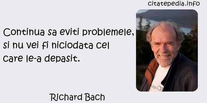 Richard Bach - Continua sa eviti problemele, si nu vei fi niciodata cel care le-a depasit.