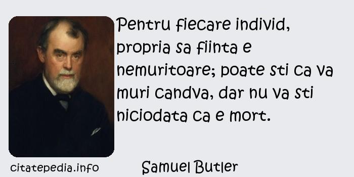 Samuel Butler - Pentru fiecare individ, propria sa fiinta e nemuritoare; poate sti ca va muri candva, dar nu va sti niciodata ca e mort.
