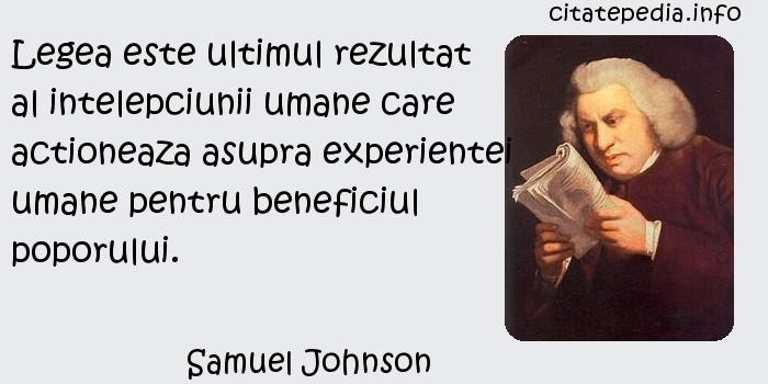 Samuel Johnson - Legea este ultimul rezultat al intelepciunii umane care actioneaza asupra experientei umane pentru beneficiul poporului.