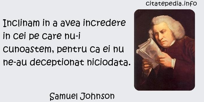 Samuel Johnson - Inclinam in a avea incredere in cei pe care nu-i cunoastem, pentru ca ei nu ne-au deceptionat niciodata.