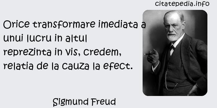 Sigmund Freud - Orice transformare imediata a unui lucru in altul reprezinta in vis, credem, relatia de la cauza la efect.