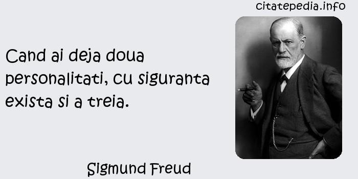 Sigmund Freud - Cand ai deja doua personalitati, cu siguranta exista si a treia.