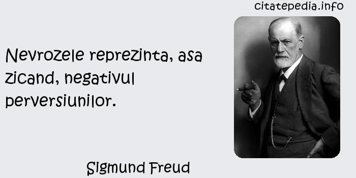 Sigmund Freud - Nevrozele reprezinta, asa zicand, negativul perversiunilor.
