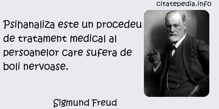 Sigmund Freud - Psihanaliza este un procedeu de tratament medical al persoanelor care sufera de boli nervoase.