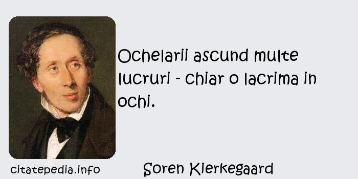 Soren Kierkegaard - Ochelarii ascund multe lucruri - chiar o lacrima in ochi.