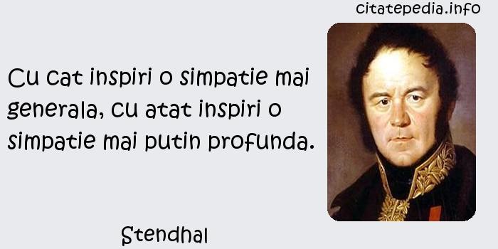Stendhal - Cu cat inspiri o simpatie mai generala, cu atat inspiri o simpatie mai putin profunda.