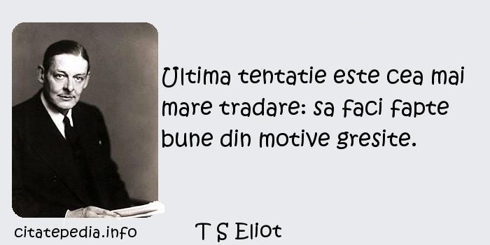 T S Eliot - Ultima tentatie este cea mai mare tradare: sa faci fapte bune din motive gresite.
