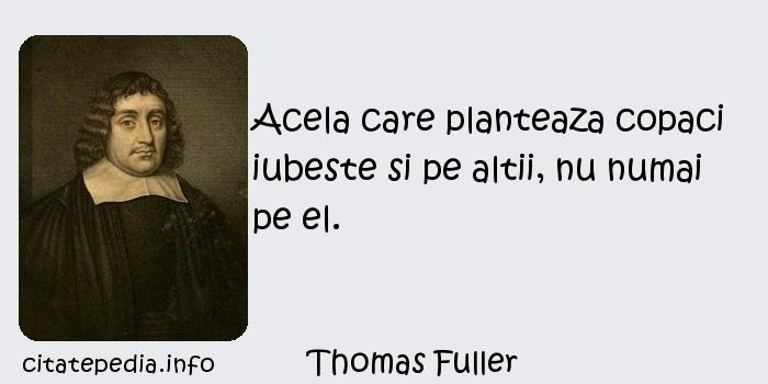 Thomas Fuller - Acela care planteaza copaci iubeste si pe altii, nu numai pe el.