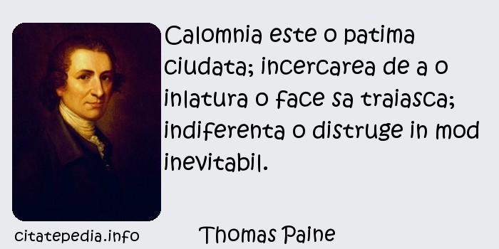 Thomas Paine - Calomnia este o patima ciudata; incercarea de a o inlatura o face sa traiasca; indiferenta o distruge in mod inevitabil.