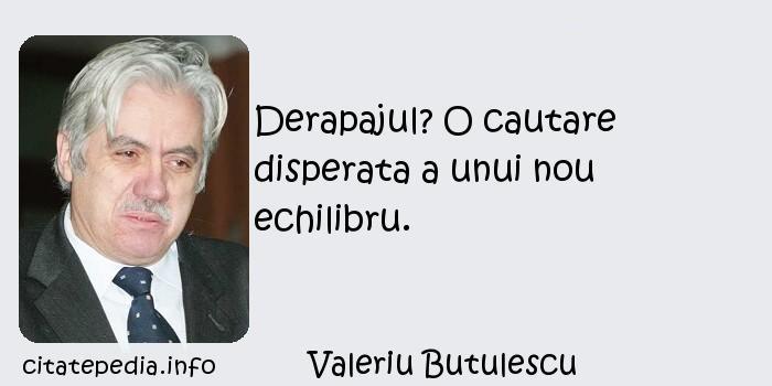 Valeriu Butulescu - Derapajul? O cautare disperata a unui nou echilibru.