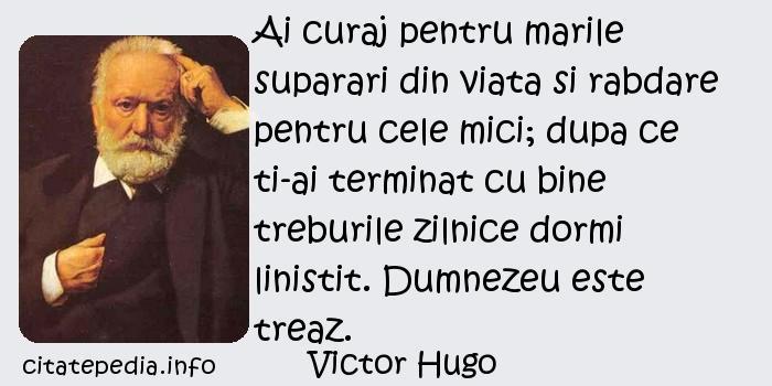 Victor Hugo - Ai curaj pentru marile suparari din viata si rabdare pentru cele mici; dupa ce ti-ai terminat cu bine treburile zilnice dormi linistit. Dumnezeu este treaz.