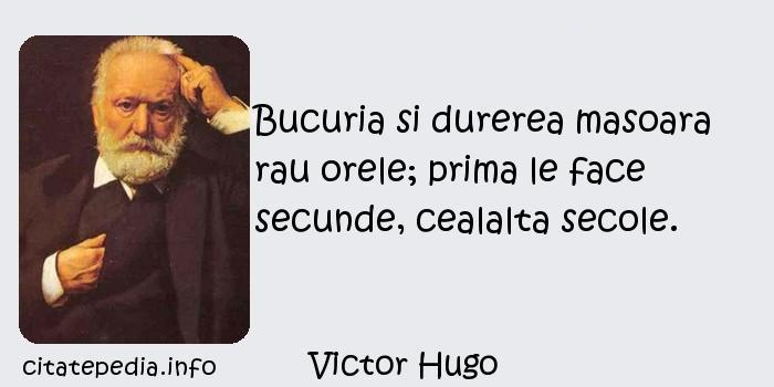 Victor Hugo - Bucuria si durerea masoara rau orele; prima le face secunde, cealalta secole.