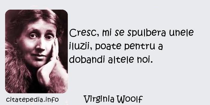 Virginia Woolf - Cresc, mi se spulbera unele iluzii, poate pentru a dobandi altele noi.