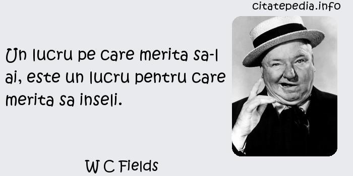 W C Fields - Un lucru pe care merita sa-l ai, este un lucru pentru care merita sa inseli.