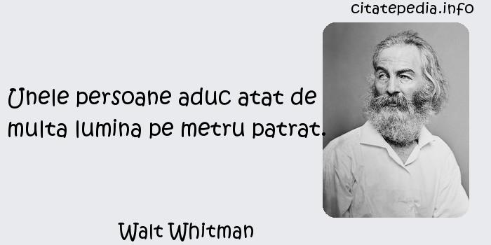 Walt Whitman - Unele persoane aduc atat de multa lumina pe metru patrat.