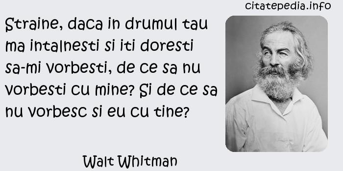 Walt Whitman - Straine, daca in drumul tau ma intalnesti si iti doresti sa-mi vorbesti, de ce sa nu vorbesti cu mine? Si de ce sa nu vorbesc si eu cu tine?