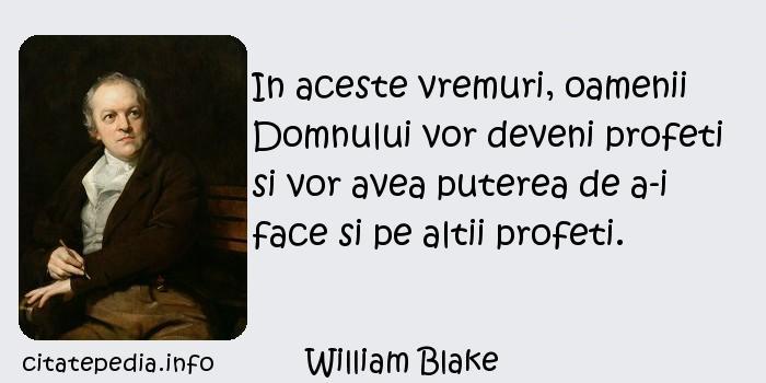William Blake - In aceste vremuri, oamenii Domnului vor deveni profeti si vor avea puterea de a-i face si pe altii profeti.