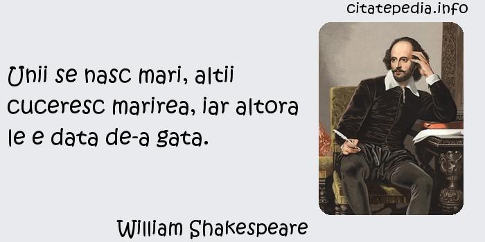 William Shakespeare - Unii se nasc mari, altii cuceresc marirea, iar altora le e data de-a gata.