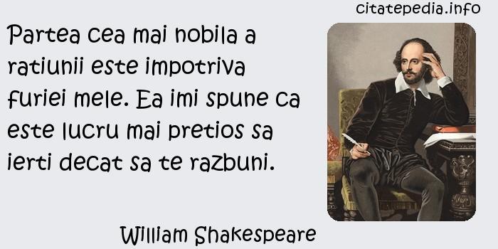 William Shakespeare - Partea cea mai nobila a ratiunii este impotriva furiei mele. Ea imi spune ca este lucru mai pretios sa ierti decat sa te razbuni.