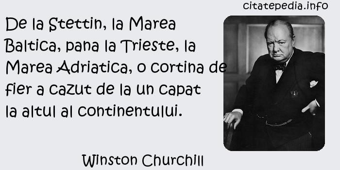 Winston Churchill - De la Stettin, la Marea Baltica, pana la Trieste, la Marea Adriatica, o cortina de fier a cazut de la un capat la altul al continentului.