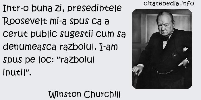 Winston Churchill - Intr-o buna zi, presedintele Roosevelt mi-a spus ca a cerut public sugestii cum sa denumeasca razboiul. I-am spus pe loc: