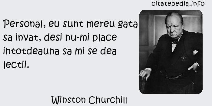 Winston Churchill - Personal, eu sunt mereu gata sa invat, desi nu-mi place intotdeauna sa mi se dea lectii.
