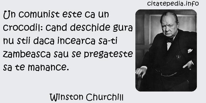 Winston Churchill - Un comunist este ca un crocodil: cand deschide gura nu stii daca incearca sa-ti zambeasca sau se pregateste sa te manance.
