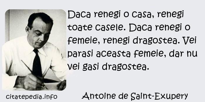 Antoine de Saint-Exupery - Daca renegi o casa, renegi toate casele. Daca renegi o femeie, renegi dragostea. Vei parasi aceasta femeie, dar nu vei gasi dragostea.