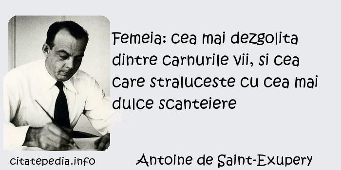Antoine de Saint-Exupery - Femeia: cea mai dezgolita dintre carnurile vii, si cea care straluceste cu cea mai dulce scanteiere