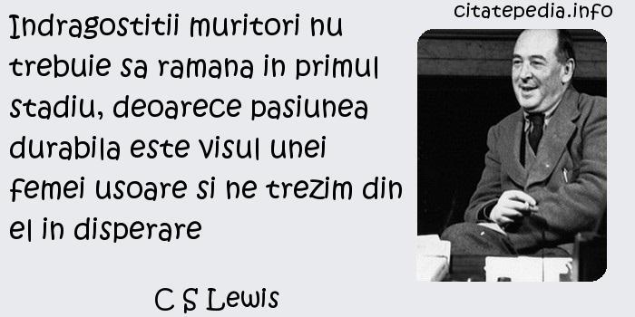 C S Lewis - Indragostitii muritori nu trebuie sa ramana in primul stadiu, deoarece pasiunea durabila este visul unei femei usoare si ne trezim din el in disperare