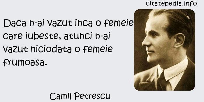 Camil Petrescu - Daca n-ai vazut inca o femeie care iubeste, atunci n-ai vazut niciodata o femeie frumoasa.