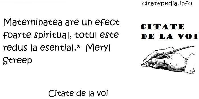 Citate de la voi - Materninatea are un efect foarte spiritual, totul este redus la esential.*  Meryl Streep