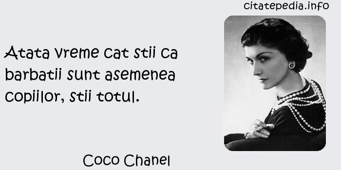 Coco Chanel - Atata vreme cat stii ca barbatii sunt asemenea copiilor, stii totul.