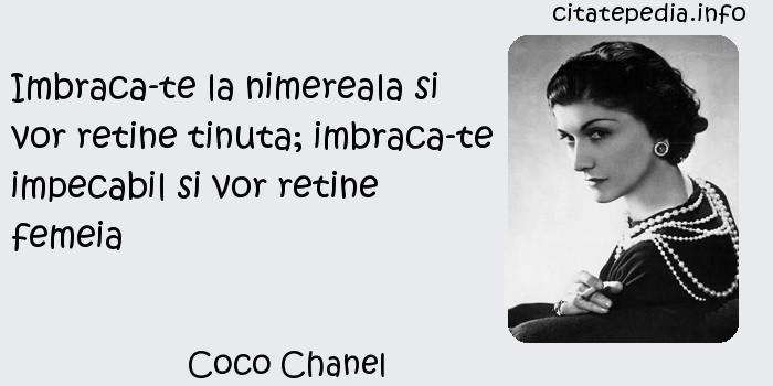 Coco Chanel - Imbraca-te la nimereala si vor retine tinuta; imbraca-te impecabil si vor retine femeia